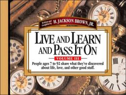 Live And Learn And Pass It On, Volume III: People ages 7 to 92 Share What They've Discovered About Life, Love, and Other Good Stuff
