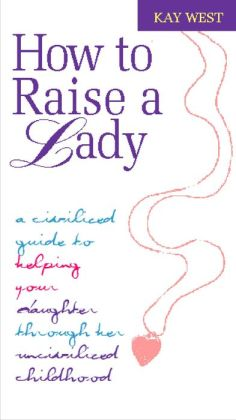 How To Raise A Lady: A Civilized Guide to Helping Your Daughter Through Her Uncivilized Childhood