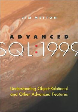 Advanced SQL:1999: Understanding Object-Relational and Other Advanced Features