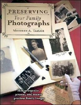 Preserving Your Family Photographs: How to Organize, Present, and Restore Precious Family Images