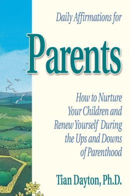 Daily Affirmations for Parents: How to Nurture Your Children and Renew Yourself During the Ups and Downs of Parenthood