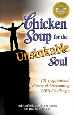 Chicken Soup for the Unsinkable Soul: 101 Inspirational Stories of Overcoming Life's Challenges