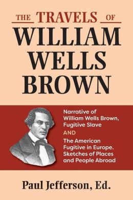 The Travels of William Wells Brown: Narratives of William Wells Brown, and the American Fugitive in Europe, Sketches of Places and People Abroad