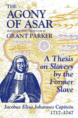 The Agony of Asar: A Thesis on Slavery by the Former Slave, Jacobus Eliza Johannes 1717-1747