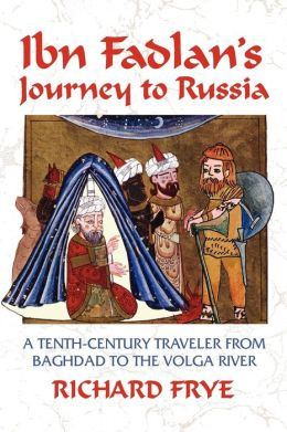 Ibn Fadlan's Journey to Russia: A Tenth-Century Traveler from Baghdad to the Volga River