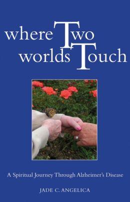 Where Two Worlds Touch: A Spiritual Journey Through Alzheimer's Disease