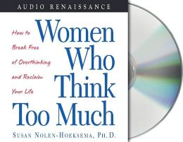 Women Who Think Too Much: How to Break Free of Overthinking and Be Happy Again