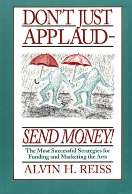 Don't Just Applaud, Send Money: The Most Successful Strategies for Funding and Marketing the Arts