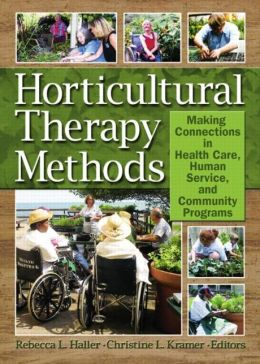 Horticultural Therapy Methods: Making Connections in Health Care, Human Service, and Community Programs
