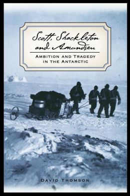 Scott, Shackleton and Amundsen: Leadership, Character and Tragedy in the Antarctic