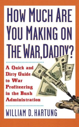 How Much Are You Making on the War Daddy? A Quick and Dirty Guide to War Profiteering in the Bush Administration