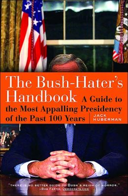 The Bush-Hater's Handbook: A Guide to the Most Appalling Presidency of the Past 100 Years