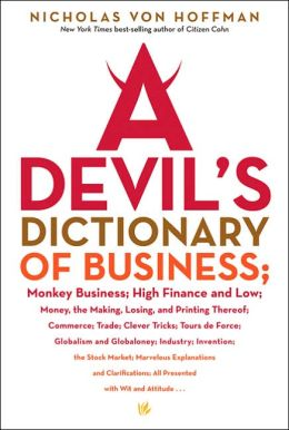 A Devil's Dictionary of Business: Monkey Business, High Finance and Low; Money,The Making, Losing and Printing Thereof, Commerce, Trade, Clever Tricks, Tours de Force, Globalism and Globaloney