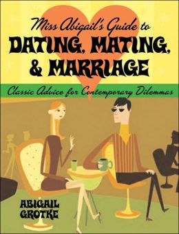 Miss Abigail's Guide to Dating, Mating, & Marriage: Classic Advice for Contemporary Problems