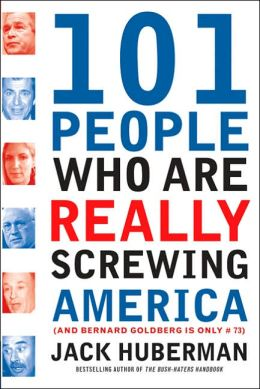 101 People Who Are Really Screwing America: (And Bernard Goldberg is Only #73)