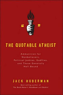 The Quotable Atheist: Ammunition for Nonbelievers, Political Junkies, Gadflies, and Those Generally Hell-Bound