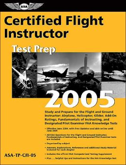 Certified Flight Instructor Test Prep 2005: Study and Prepare for the Flight and Ground Instructor: Airplane, Helicopter, Glider, Add-on Ratings, Fundamentals of Instructing, and Designated Pilot Examiner FAA Knowledge Exams