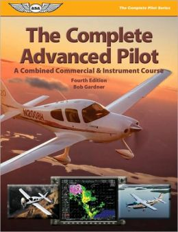 Complete Advanced Pilot: A Combined Commercial & Instrument Course