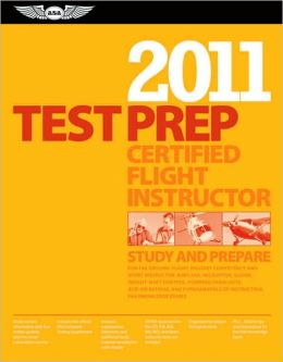 Certified Flight Instructor Test Prep 2011: Study and Prepare for the Ground, Flight and Sport Instructor: Airplane, Helicopter, Glider, Weight-Shift Control, Powered Parachute, Add-On Ratings, and Fundamentals of Instructing FAA Knowledge Tests