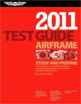 Airframe Test Guide 2011: The Fast-Track to Study for and Pass the FAA Aviation Maintenance Technician (AMT) Airframe Knowledge Exam