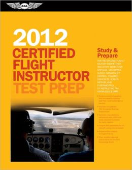 Certified Flight Instructor Test Prep 2012: For the Ground, Flight, Military Competency and Sport Instructor: Airplane, Helicopter, Glider, Weight-Shift Control, Powered Parachute, Add-On Ratings, and Fundamentals of Instructing FAA Knowledge Exams