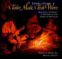 Lewis & Clark Tailor Made,Trail Worn Army Life, Clothing, & Weapons of the Corps of Discovery