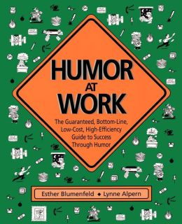 Humor at Work: The Guaranteed, Bottom-Line, Low-Cost, High-Efficiency Guide to Success Through Humor