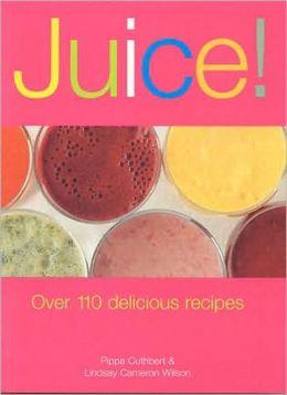 Juice!: Over 110 Delicious Recipes