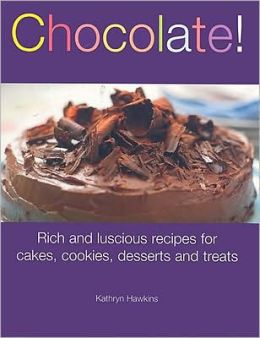 Chocolate!: Rich and Luscious Recipes for Cakes, Cookies, Desserts, and Treats