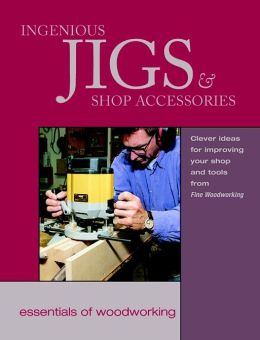Ingenious Jigs and Shop Accessories: Clever Ideas for Improving Your Shop and Tools from Fine Woodworking