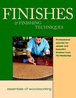 Finishes and Finishing Techniques: Professional Secrets for Simple and Beautiful Finishes from Fine Woodworking