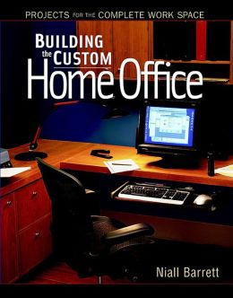 Building the Custom Home Office: Projects for the Complete Work Space