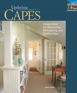 Updating Classic America Capes: Design Ideas for Renovating, Remodeling, and Building New (Updating Classic America Series)
