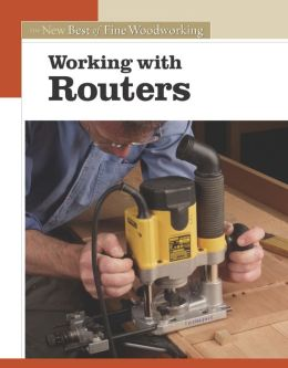 Working with Routers (The New Best of Fine Woodworking Series)