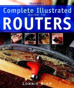 Taunton's Complete Illustrated Guide to Routers