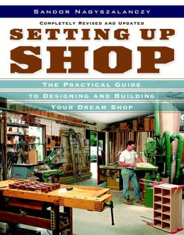 Setting Up Shop, Completely Revised and Updated: A Practical Guide to Designing and Building Your Dream Shop