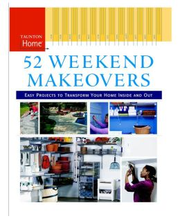 52 Weekend Makeovers: Easy Projects to Transform Your Home Inside and Out