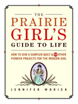 The Prairie Girl's Guide to Life: How to Sew a Sampler Quilt and 49 Other Pioneer Projects for the Modern Girl
