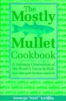 Mostly Mullet Cookbook: A Culinary Celebration of the South's Favorite Fish (& other great Southern seafood)