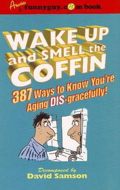 Wake up and Smell the Coffin: 187 Ways to Know You're Aging Disgracefully