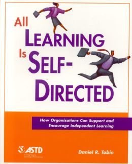 All Learning Is Self-Directed: How Organizations Can Support and Encourage Independent Learning