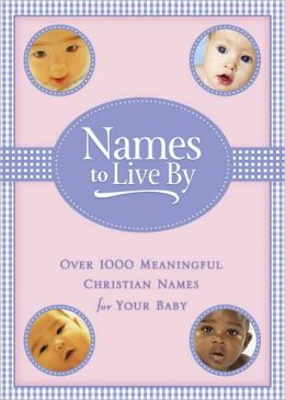 Names to Live By: Over 1,000 Meaningful Christian Names for Your Baby