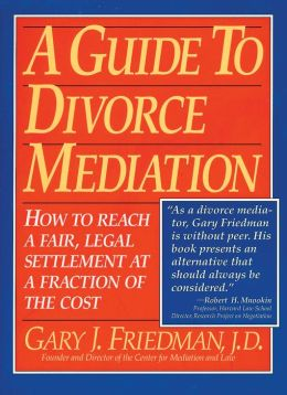 A Guide to Divorce Mediation: How to Reach a Fair, Legal Settlement at a Fraction of the Cost