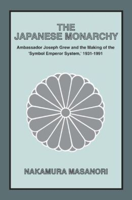 The Japanese Monarchy, 1931-91: Ambassador Grew and the Making of the ''Symbol Emperor System''