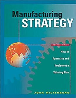 Manufacturing Strategy: How to Formulate and Implement a Winning Plan