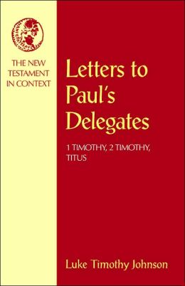 Letters to Paul's Delegates: 1 Timothy, 2 Timothy, Titus