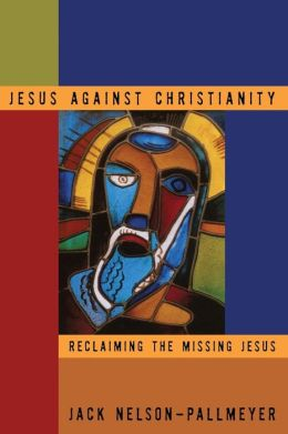 Jesus Against Christianity: Reclaiming the Missing Jesus