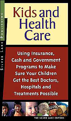 Kids and Health Care: Using Insurance, Cash and Government Programs to Make Sure Your Children Get the Best Doctors, Hospitals and Treatments Possible