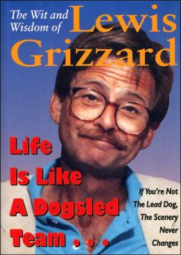 Life Is Like a Dogsled Team . . . If You're Not the Lead Dog, the Scenery Never Changes: The Wit and Wisdom of Lewis Grizzard