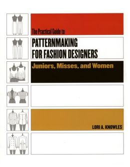 Practical Guide to Patternmaking for Fashion Designers: Juniors, Misses and Women,